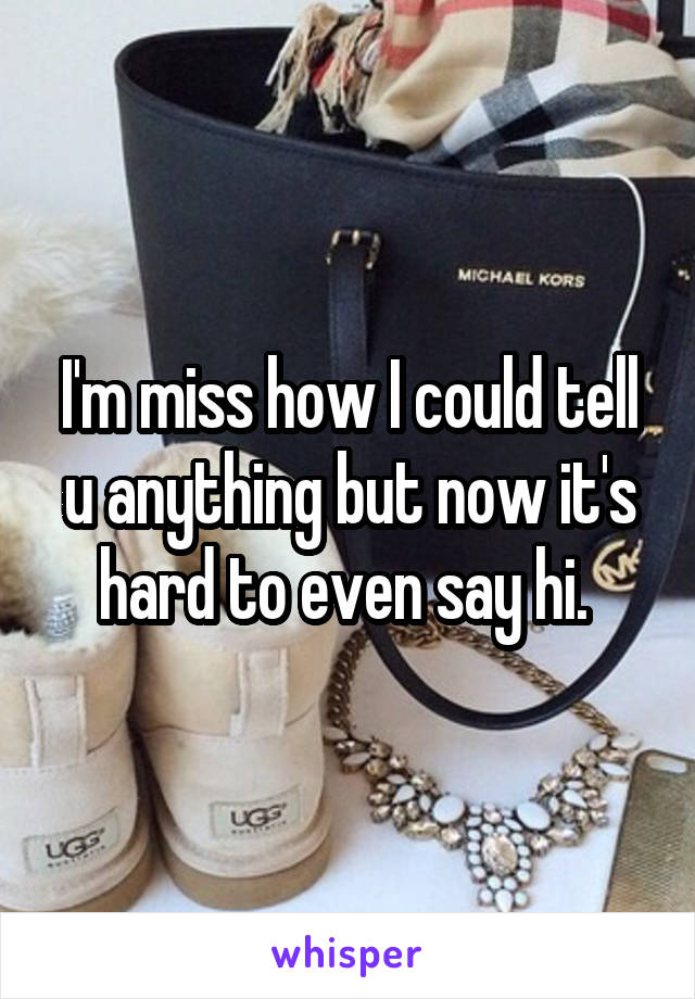 I'm miss how I could tell u anything but now it's hard to even say hi.
