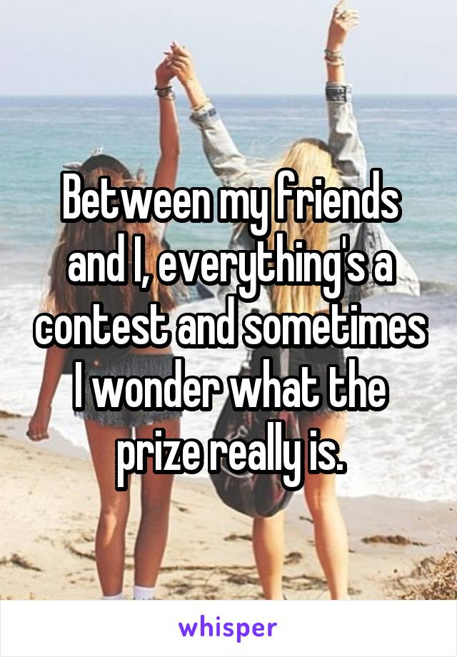 Between my friends and I, everything's a contest and sometimes I wonder what the prize really is.