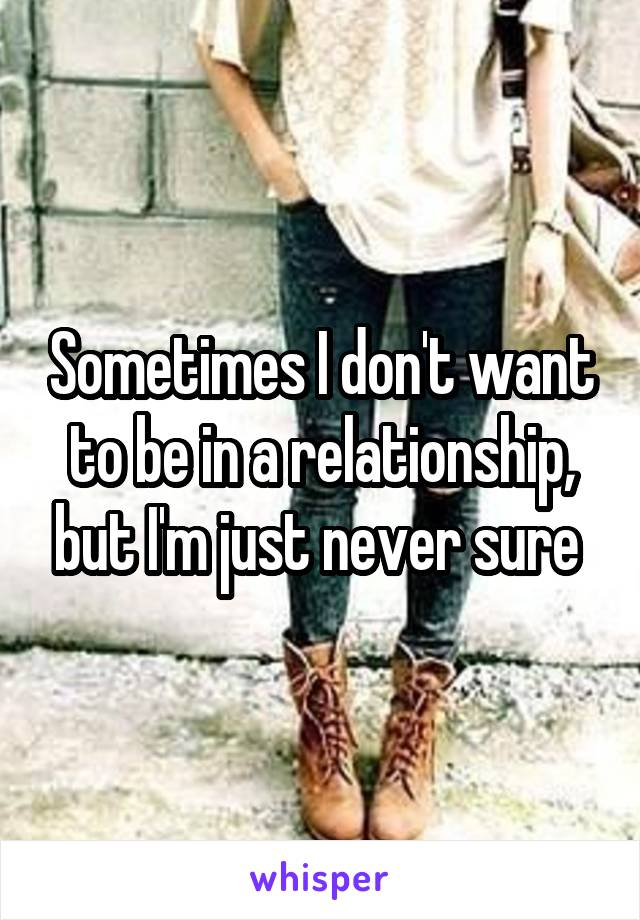 Sometimes I don't want to be in a relationship, but I'm just never sure