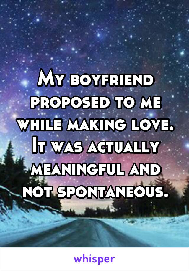 My boyfriend proposed to me while making love. It was actually meaningful and not spontaneous.