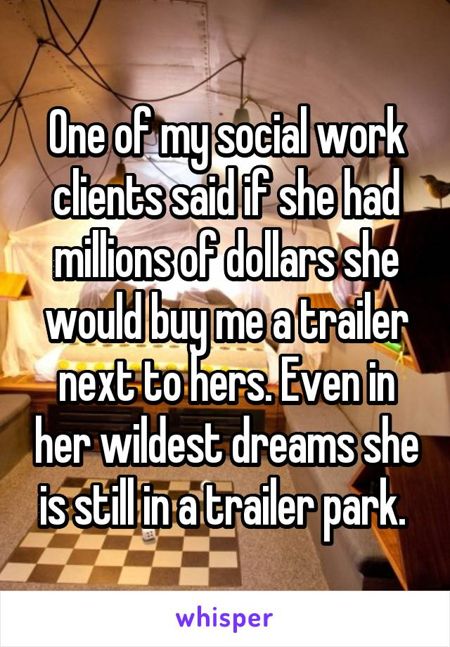 One of my social work clients said if she had millions of dollars she would buy me a trailer next to hers. Even in her wildest dreams she is still in a trailer park.