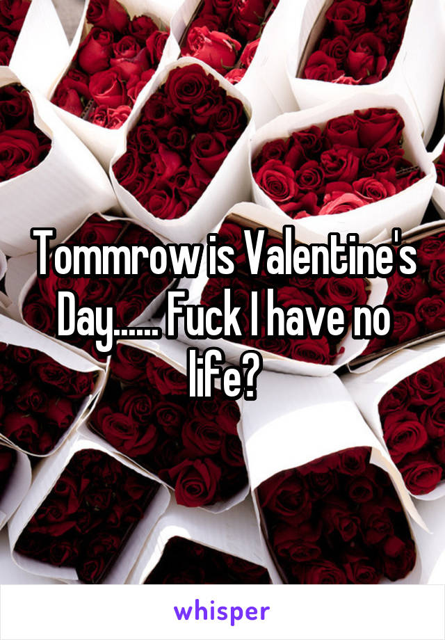 Tommrow is Valentine's Day...... Fuck I have no life😐