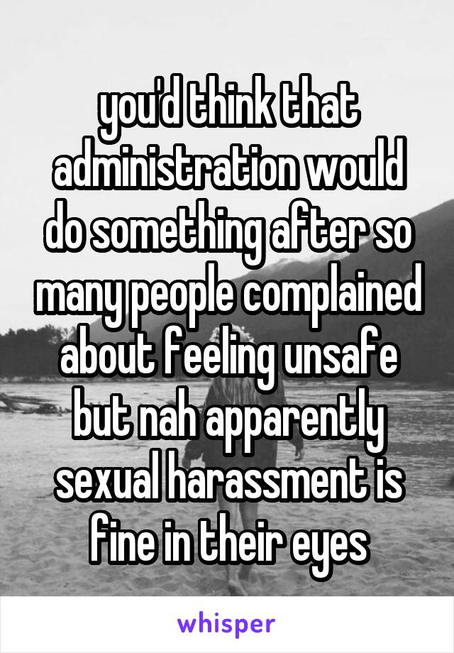 you'd think that administration would do something after so many people complained about feeling unsafe but nah apparently sexual harassment is fine in their eyes