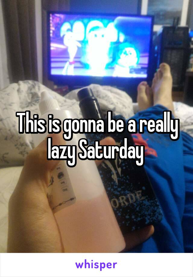 This is gonna be a really lazy Saturday