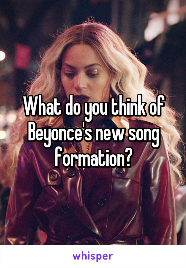 What do you think of Beyonce's new song formation?