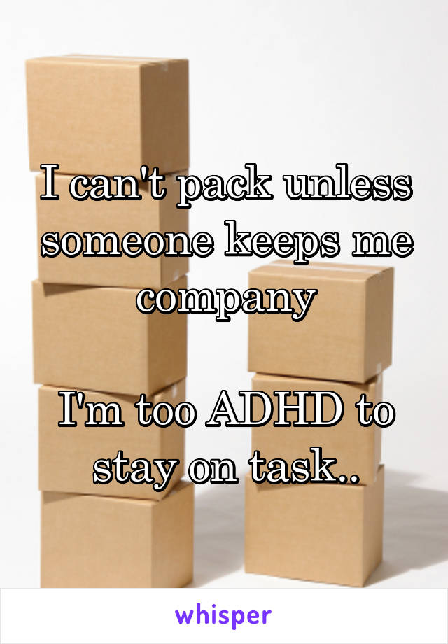 I can't pack unless someone keeps me company  I'm too ADHD to stay on task..