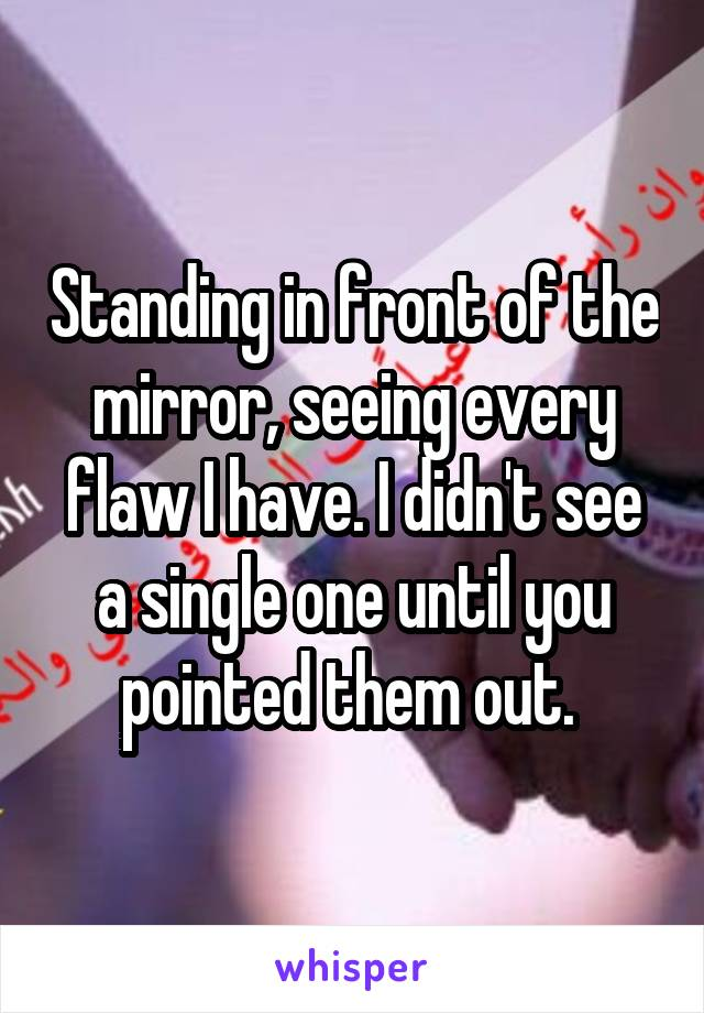 Standing in front of the mirror, seeing every flaw I have. I didn't see a single one until you pointed them out.