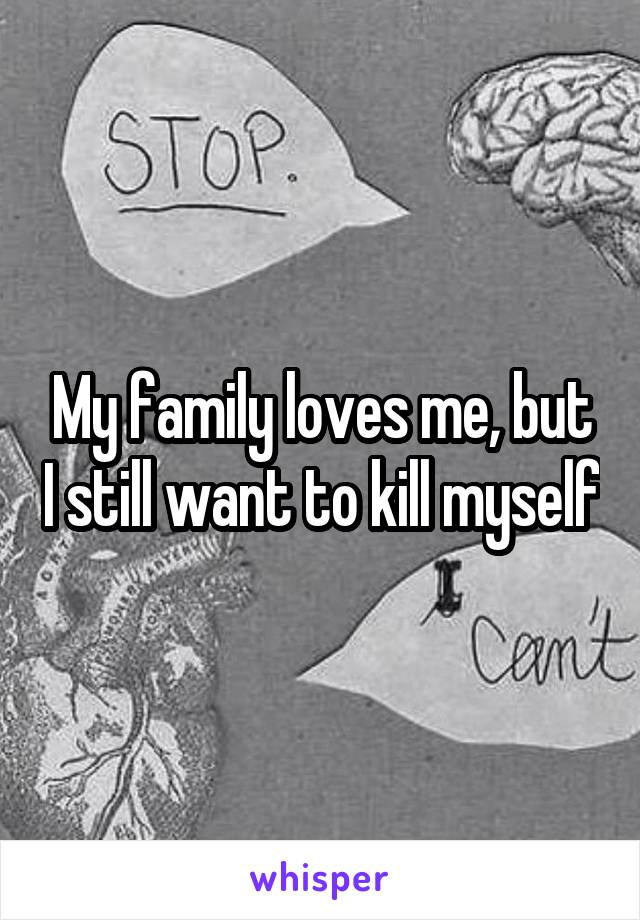 My family loves me, but I still want to kill myself