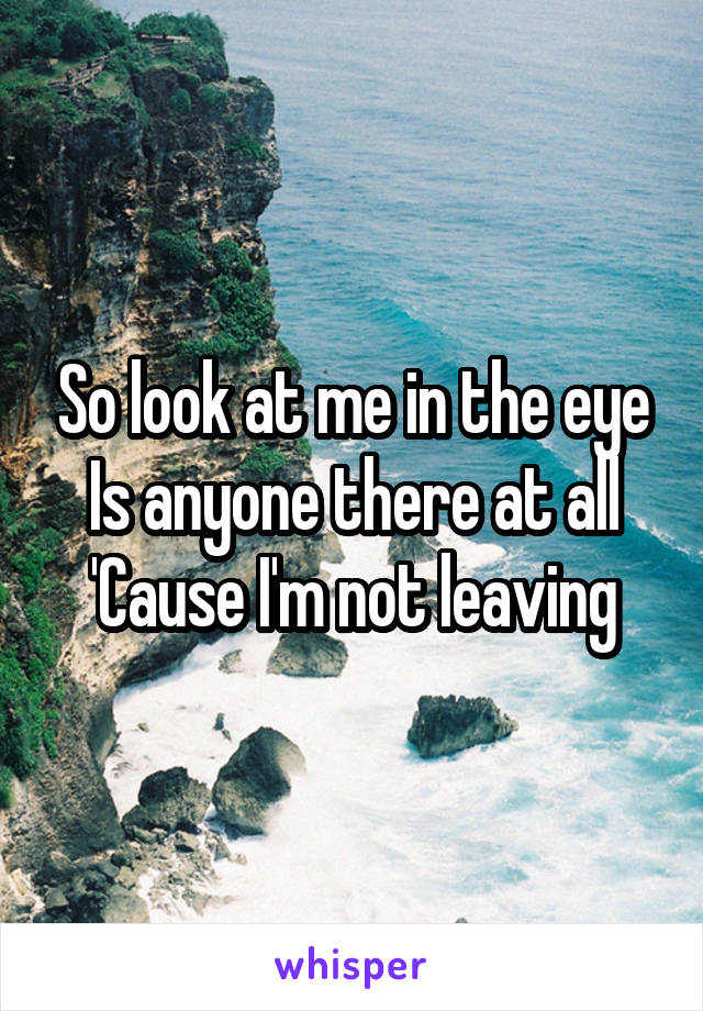 So look at me in the eye Is anyone there at all 'Cause I'm not leaving