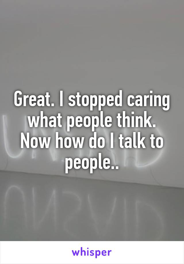 Great. I stopped caring what people think. Now how do I talk to people..