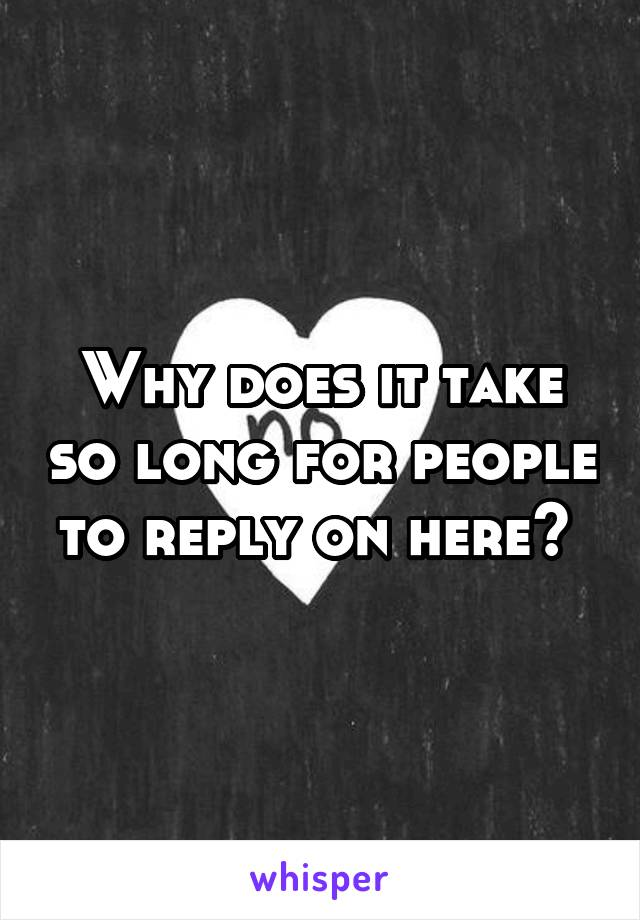 Why does it take so long for people to reply on here?