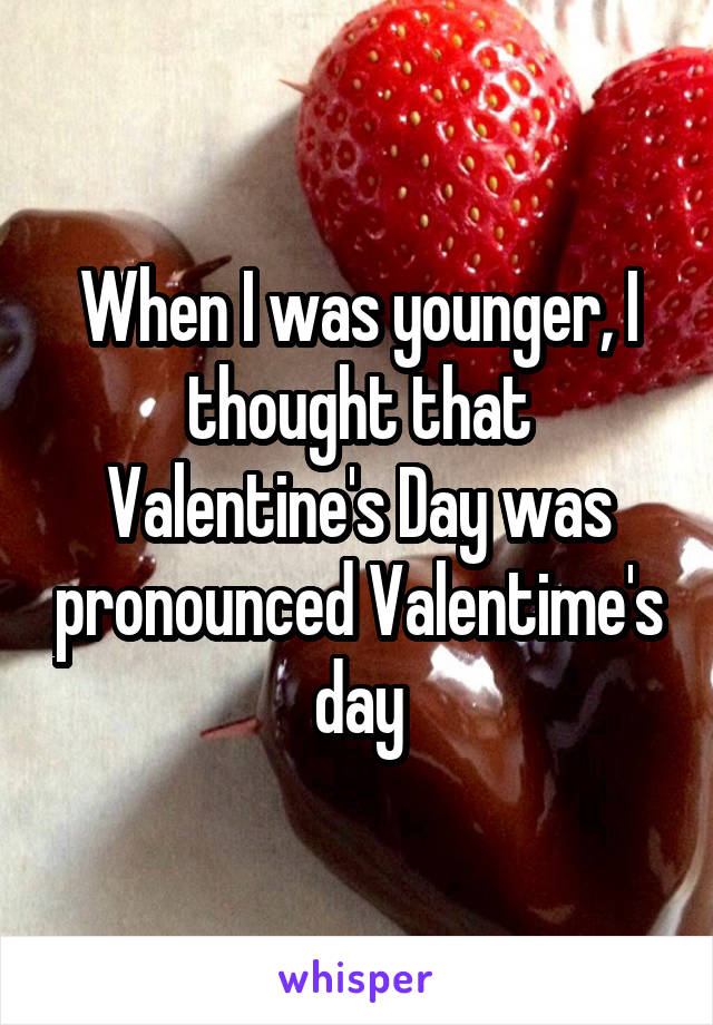 When I was younger, I thought that Valentine's Day was pronounced Valentime's day