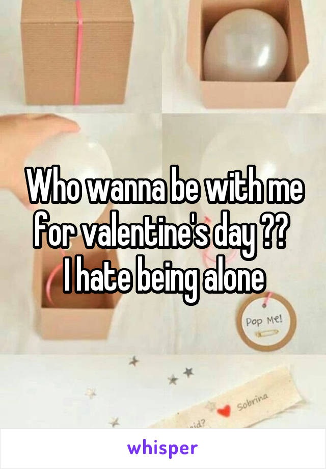 Who wanna be with me for valentine's day ??  I hate being alone