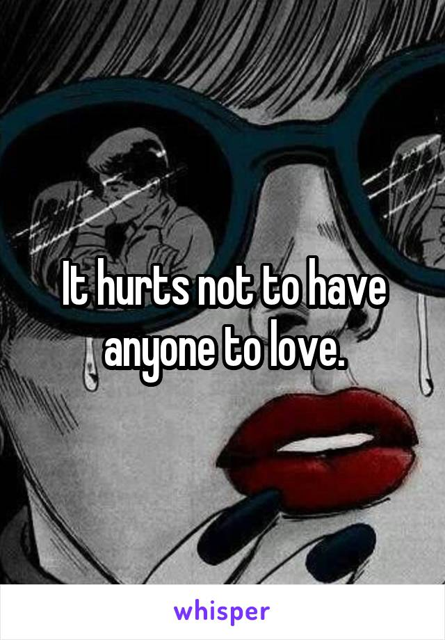 It hurts not to have anyone to love.