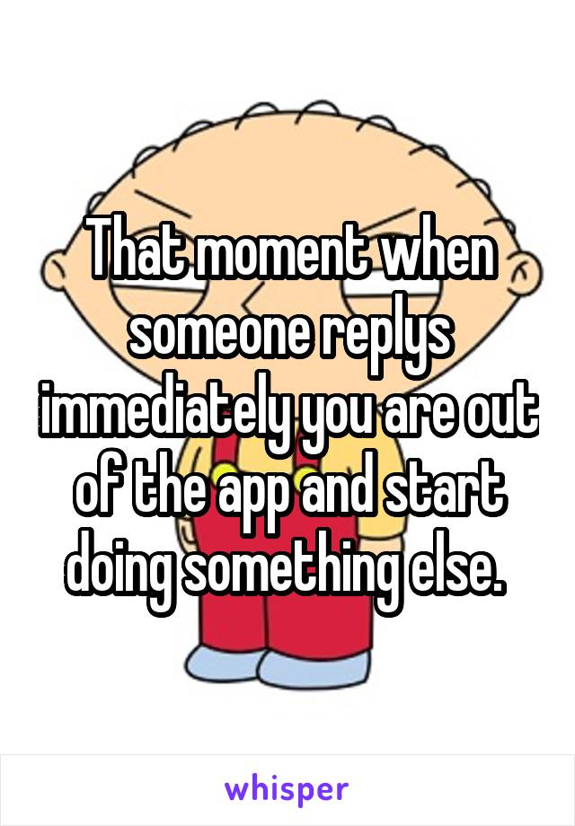That moment when someone replys immediately you are out of the app and start doing something else.