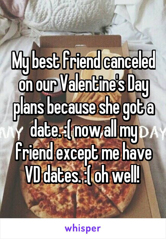 My best friend canceled on our Valentine's Day plans because she got a date. :( now all my friend except me have VD dates. :( oh well!