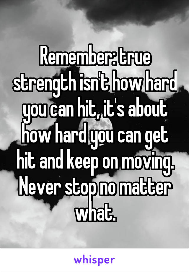 Remember: true strength isn't how hard you can hit, it's about how hard you can get hit and keep on moving. Never stop no matter what.