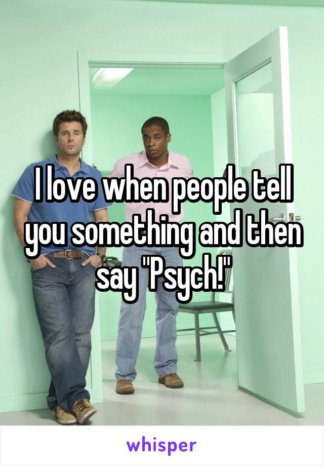 "I love when people tell you something and then say ""Psych!"""