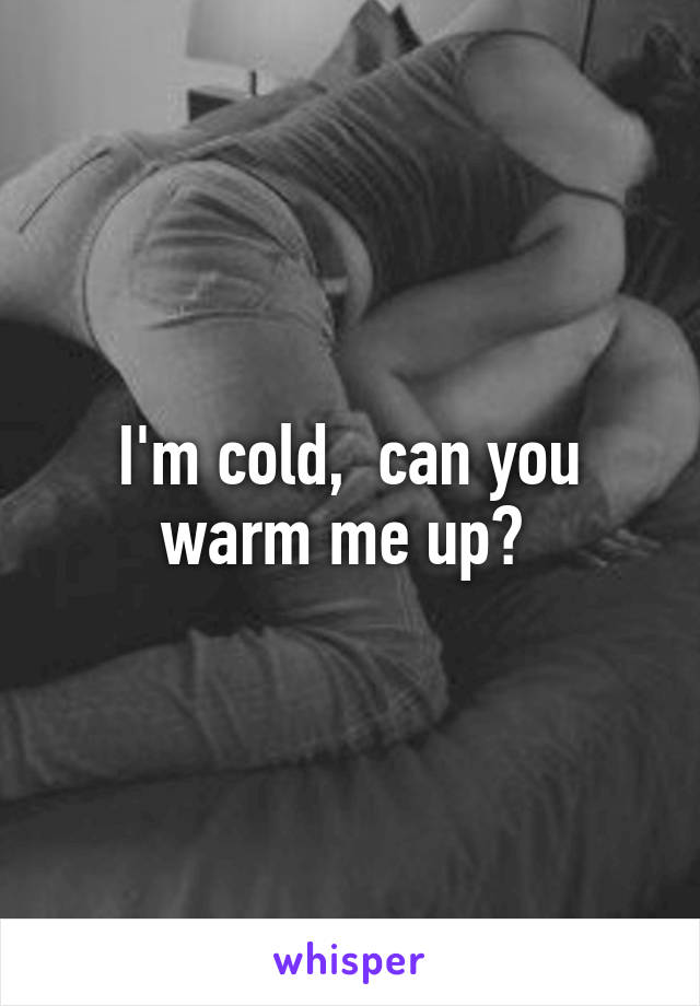 I'm cold,  can you warm me up?