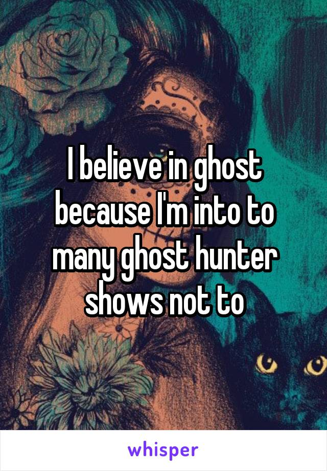 I believe in ghost because I'm into to many ghost hunter shows not to