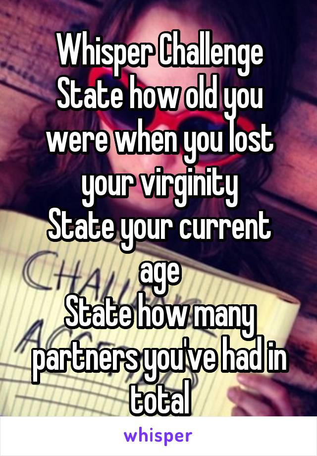Whisper Challenge State how old you were when you lost your virginity State your current age State how many partners you've had in total