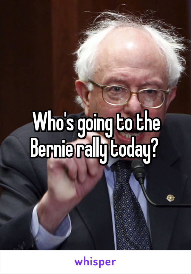 Who's going to the Bernie rally today?