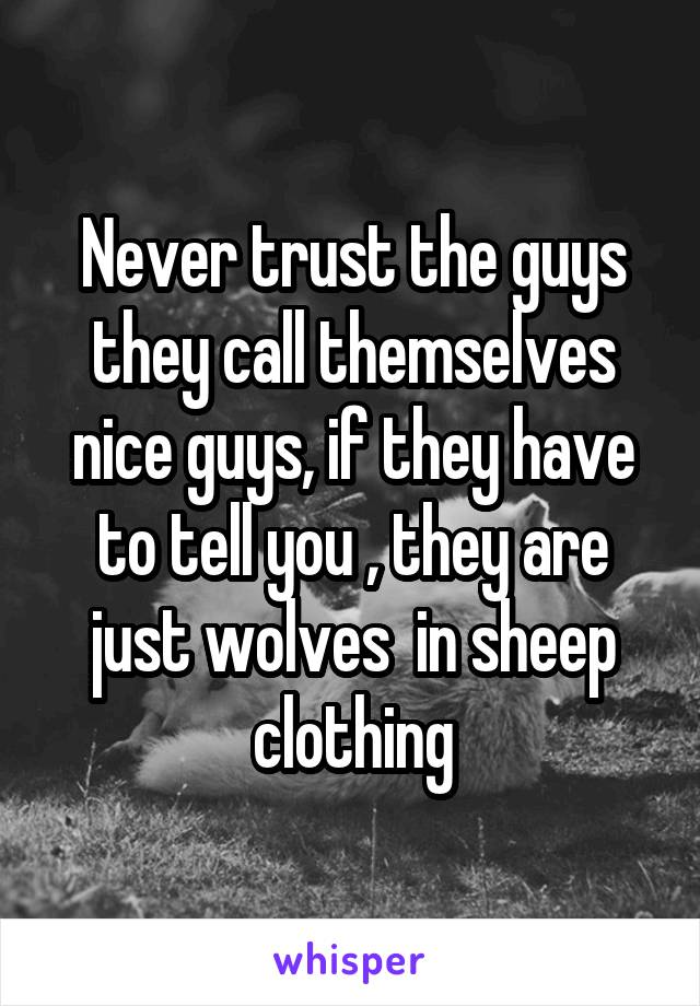 Never trust the guys they call themselves nice guys, if they have to tell you , they are just wolves  in sheep clothing