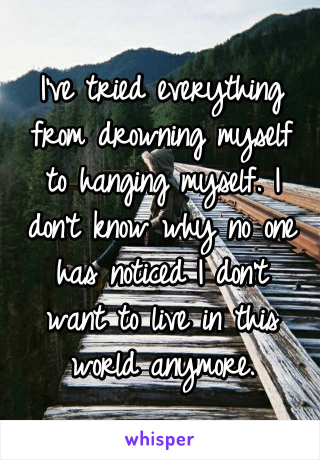 I've tried everything from drowning myself to hanging myself. I don't know why no one has noticed I don't want to live in this world anymore.