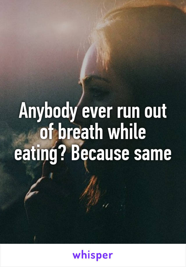 Anybody ever run out of breath while eating? Because same