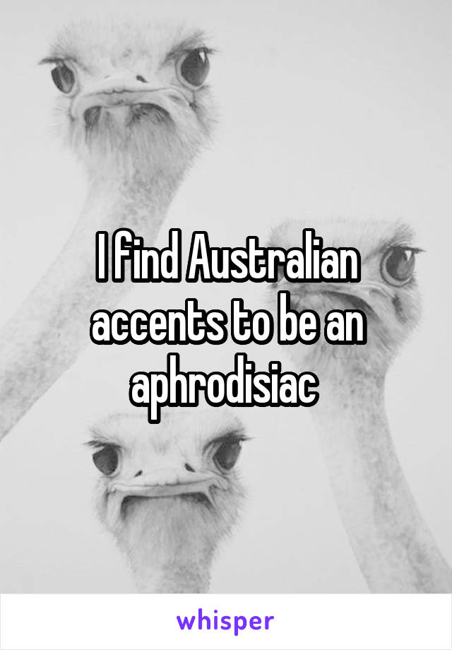 I find Australian accents to be an aphrodisiac