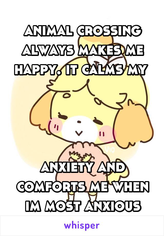 animal crossing always makes me happy. it calms my      anxiety and comforts me when im most anxious