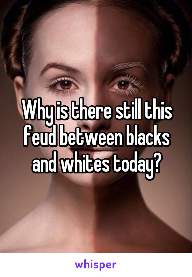 Why is there still this feud between blacks and whites today?