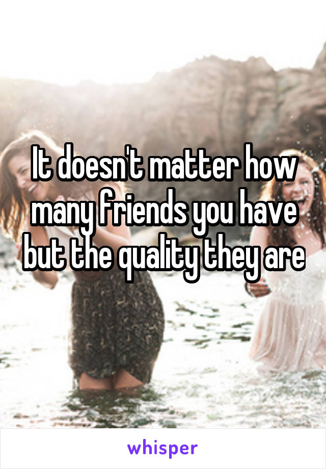 It doesn't matter how many friends you have but the quality they are