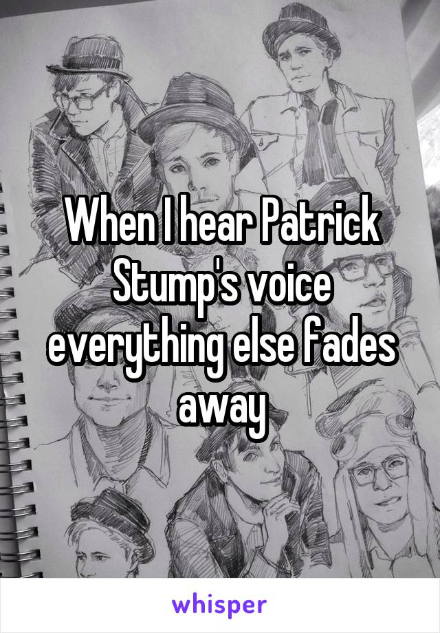 When I hear Patrick Stump's voice everything else fades away