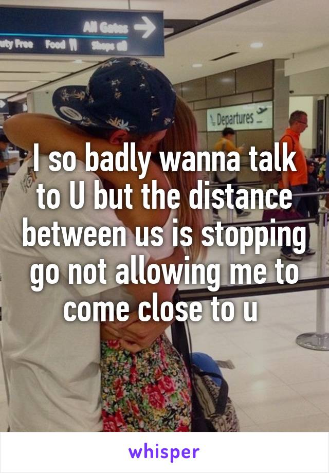 I so badly wanna talk to U but the distance between us is stopping go not allowing me to come close to u