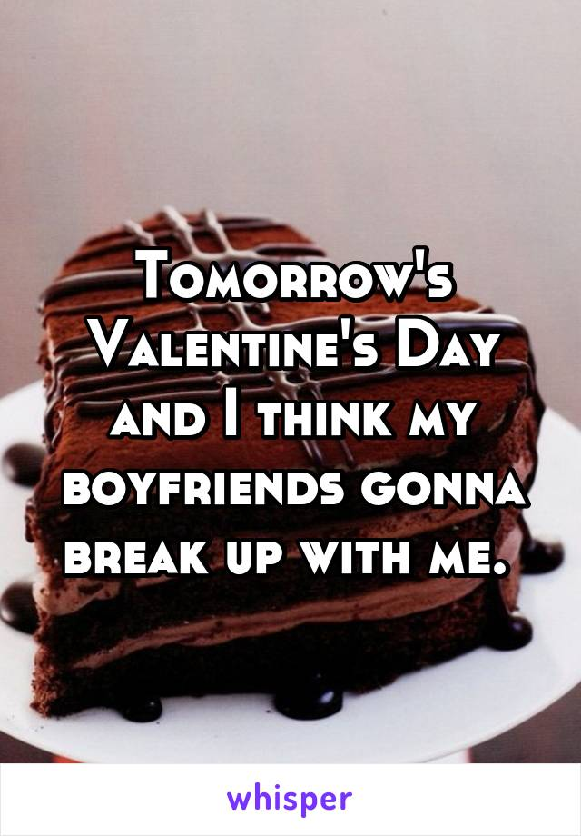 Tomorrow's Valentine's Day and I think my boyfriends gonna break up with me.