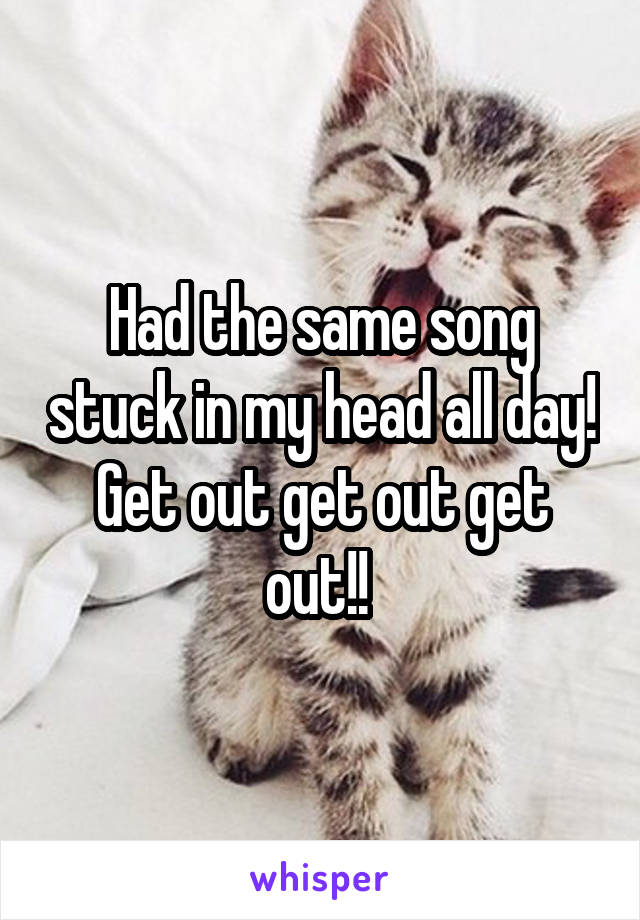 Had the same song stuck in my head all day! Get out get out get out!!