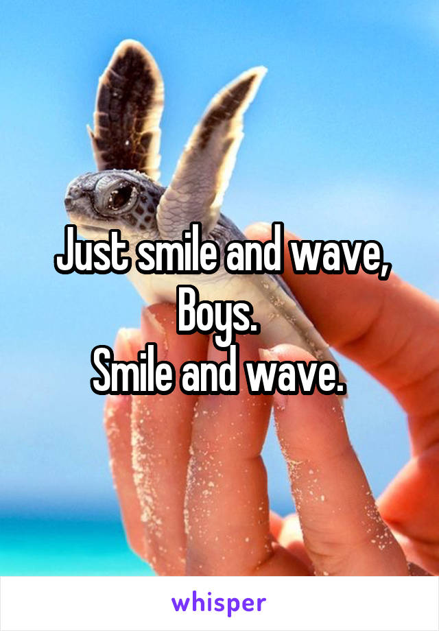 Just smile and wave, Boys.  Smile and wave.
