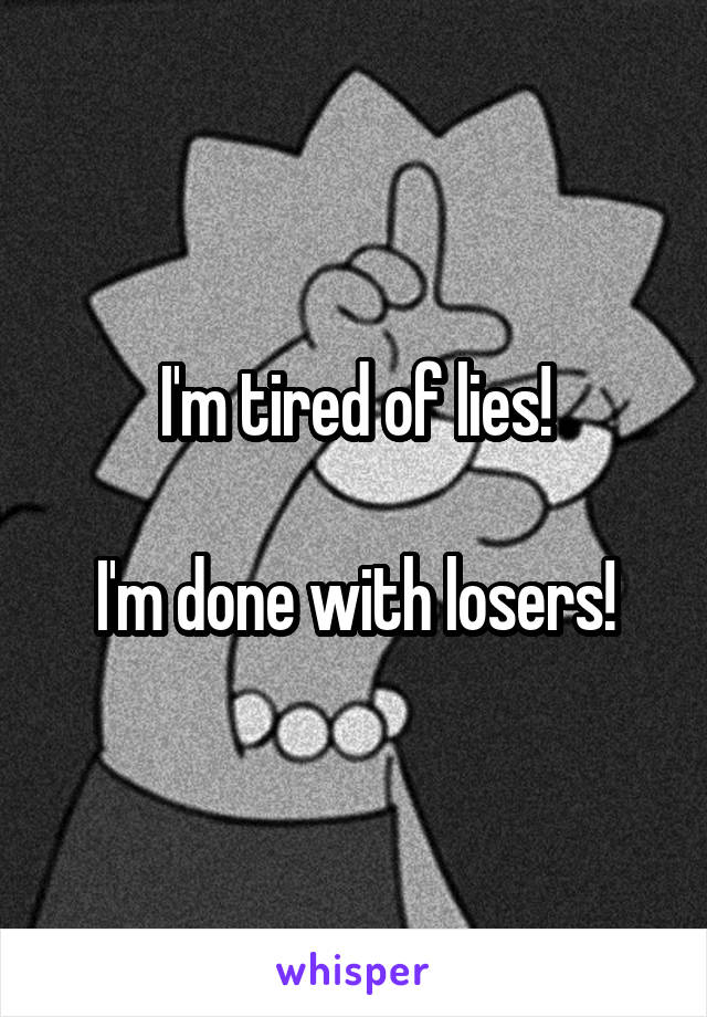 I'm tired of lies!  I'm done with losers!