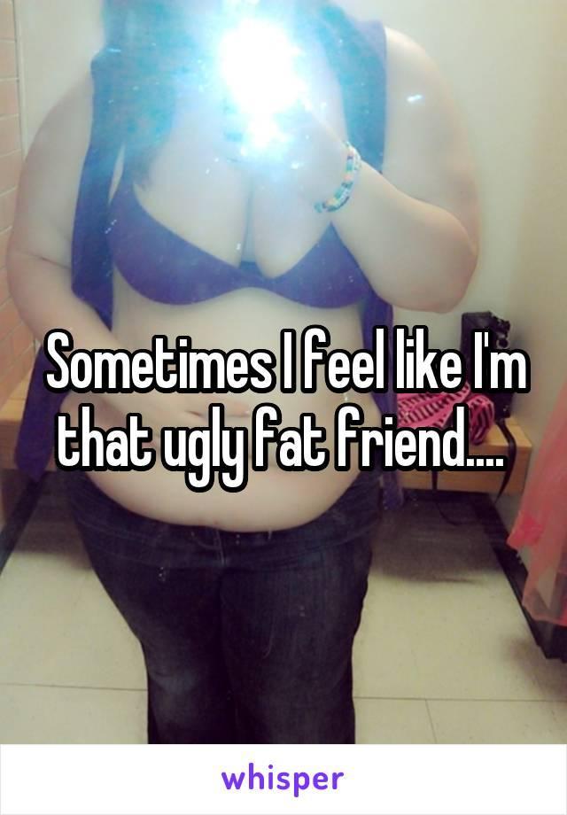 Sometimes I feel like I'm that ugly fat friend....