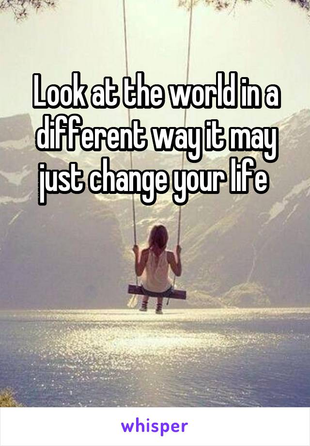 Look at the world in a different way it may just change your life