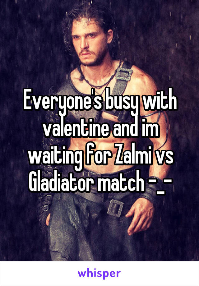 Everyone's busy with valentine and im waiting for Zalmi vs Gladiator match -_-