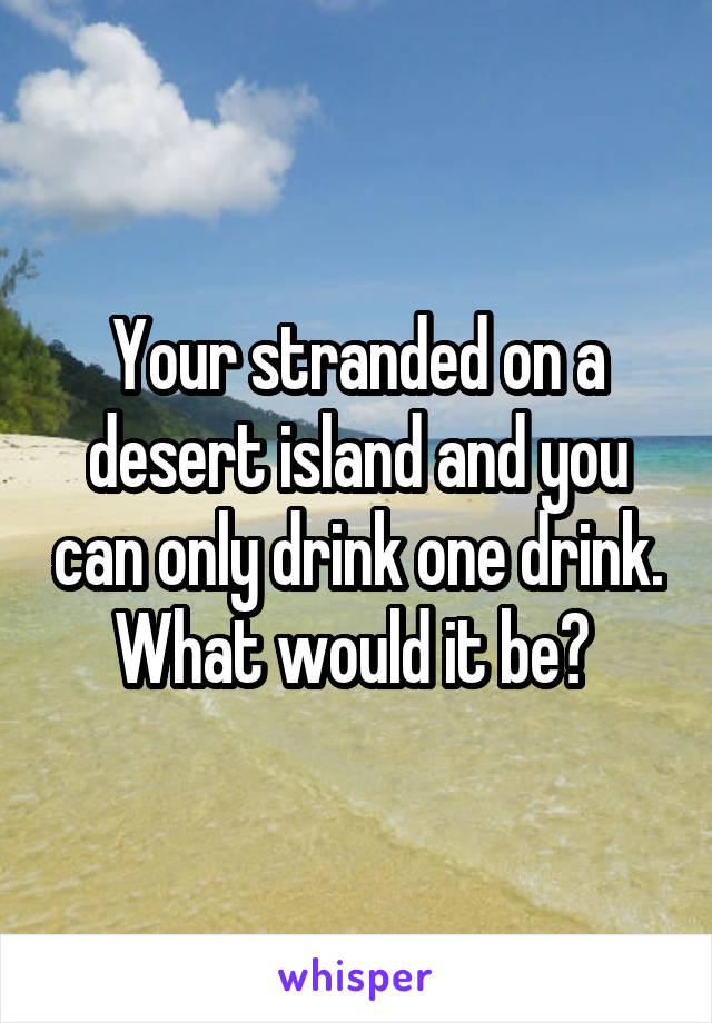 Your stranded on a desert island and you can only drink one drink. What would it be?