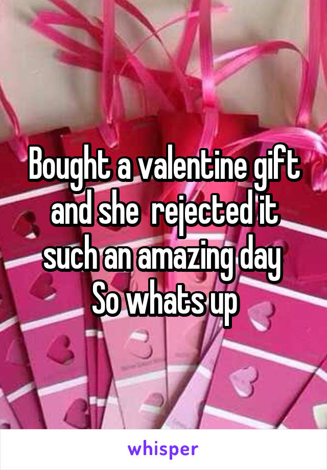 Bought a valentine gift and she  rejected it such an amazing day  So whats up