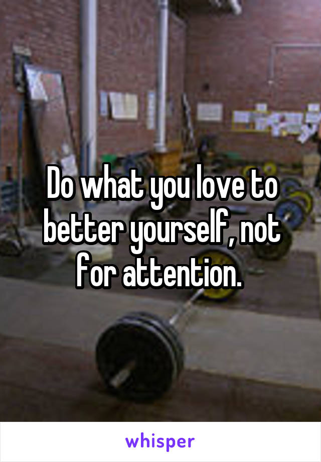 Do what you love to better yourself, not for attention.