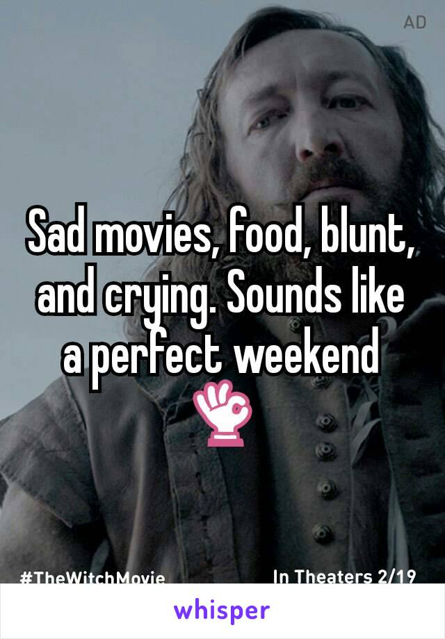 Sad movies, food, blunt, and crying. Sounds like a perfect weekend 👌