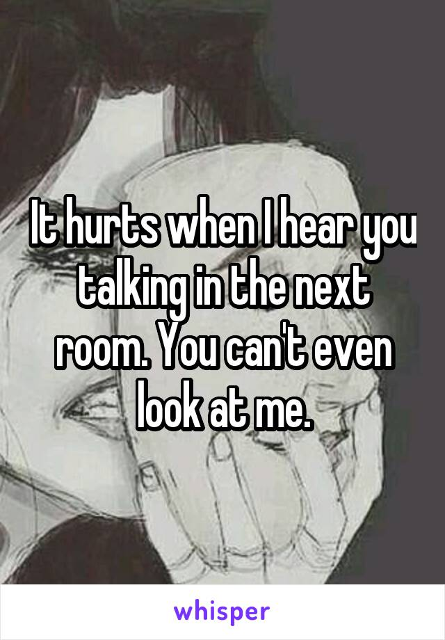 It hurts when I hear you talking in the next room. You can't even look at me.
