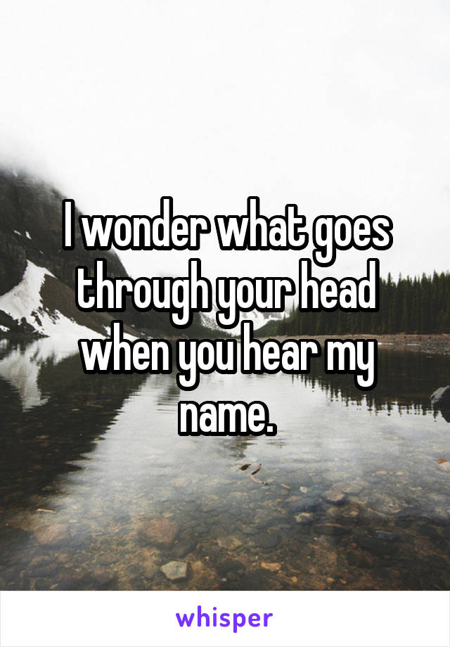 I wonder what goes through your head when you hear my name.