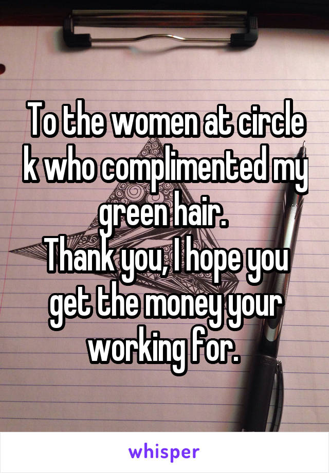 To the women at circle k who complimented my green hair.  Thank you, I hope you get the money your working for.