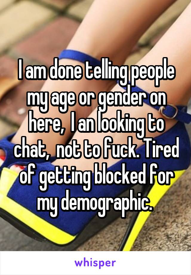 I am done telling people my age or gender on here,  I an looking to chat,  not to fuck. Tired of getting blocked for my demographic.